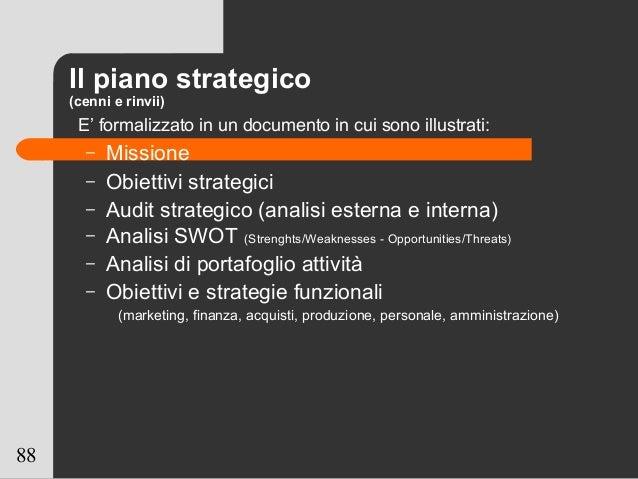 88 Il piano strategico (cenni e rinvii) E' formalizzato in un documento in cui sono illustrati: – Missione – Obiettivi str...
