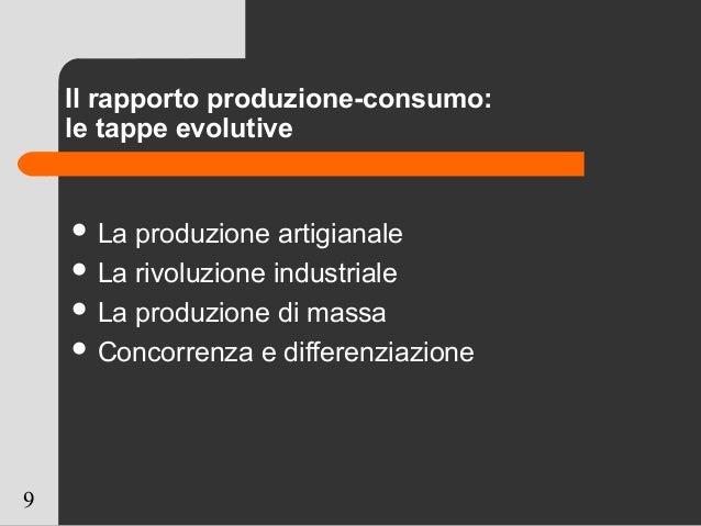 9 Il rapporto produzione-consumo: le tappe evolutive  La produzione artigianale  La rivoluzione industriale  La produzi...