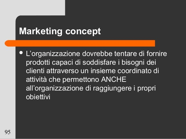 95 Marketing concept  L'organizzazione dovrebbe tentare di fornire prodotti capaci di soddisfare i bisogni dei clienti at...