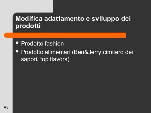 97 Modifica adattamento e sviluppo dei prodotti  Prodotto fashion  Prodotto alimentari (Ben&Jerry:cimitero dei sapori, t...