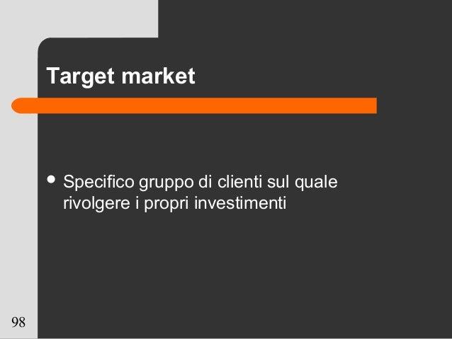 98 Target market  Specifico gruppo di clienti sul quale rivolgere i propri investimenti