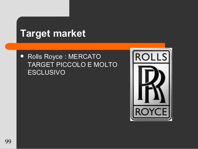 99 Target market  Rolls Royce : MERCATO TARGET PICCOLO E MOLTO ESCLUSIVO