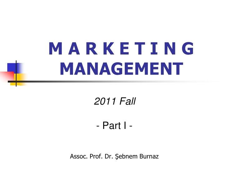 MARKETING MANAGEMENT        2011 Fall         - Part I - Assoc. Prof. Dr. Şebnem Burnaz