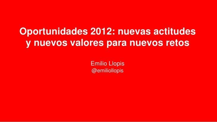 Oportunidades 2012: nuevas actitudes y nuevos valores para nuevos retos              Emilio Llopis              @emiliollo...