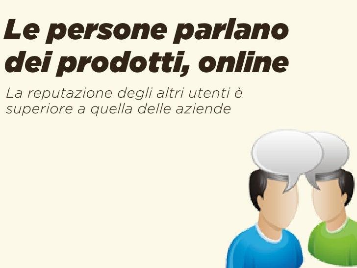 Le persone parlanodei prodotti, onlineLa reputazione degli altri utenti èsuperiore a quella delle aziende