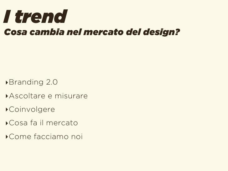 I trendCosa cambia nel mercato del design?‣Branding 2.0‣Ascoltare e misurare‣Coinvolgere‣Cosa fa il mercato‣Come facciamo ...