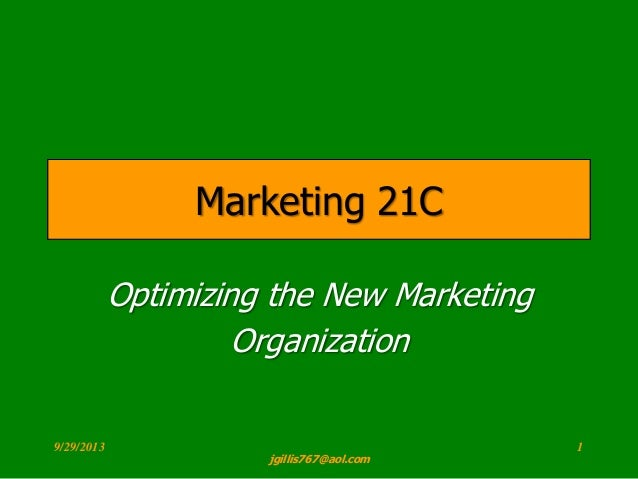 Optimization Optimizing the New Marketing Organization Marketing 21C 9/29/2013 1 jgillis767@aol.com