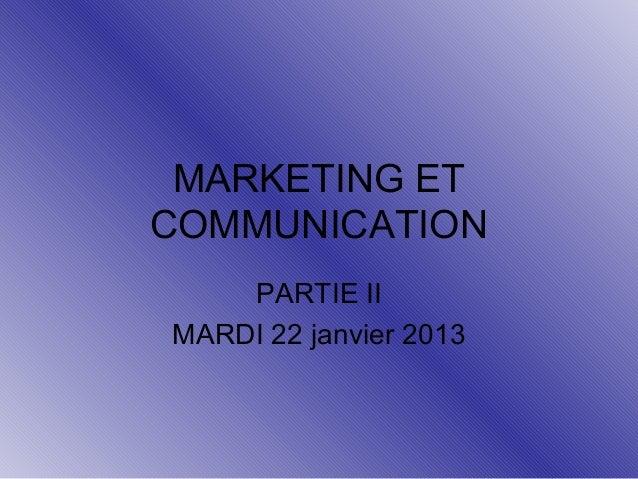 MARKETING ET COMMUNICATION PARTIE II MARDI 22 janvier 2013
