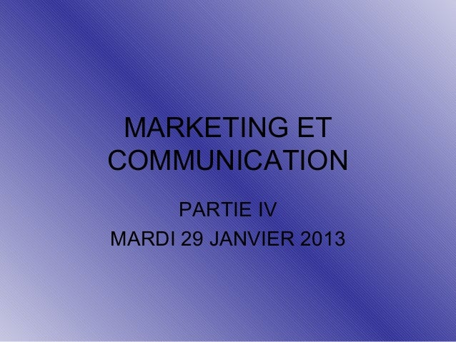 MARKETING ET COMMUNICATION PARTIE IV MARDI 29 JANVIER 2013