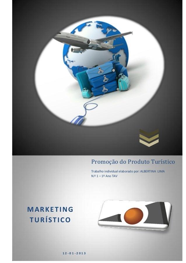 MARKETING TURÍSTICO 1 2 - 0 1 - 2 0 1 3 Promoção do Produto Turístico Trabalho individual elaborado por: ALBERTINA LIMA N....