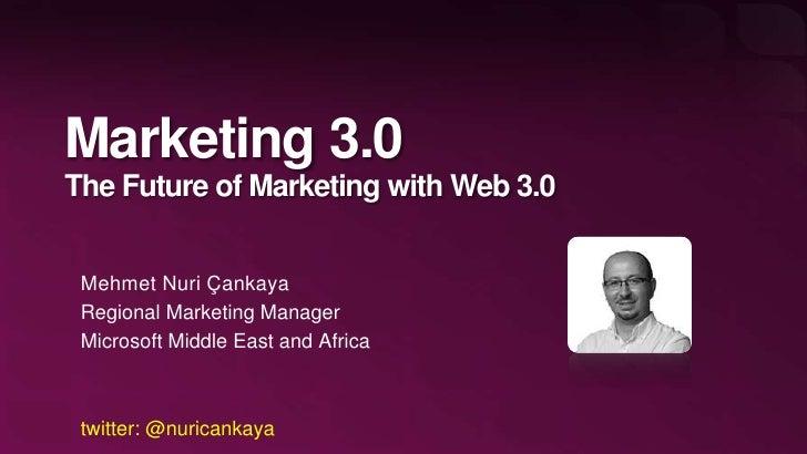 Marketing 3.0The Future of Marketing with Web 3.0 Mehmet Nuri Çankaya Regional Marketing Manager Microsoft Middle East and...