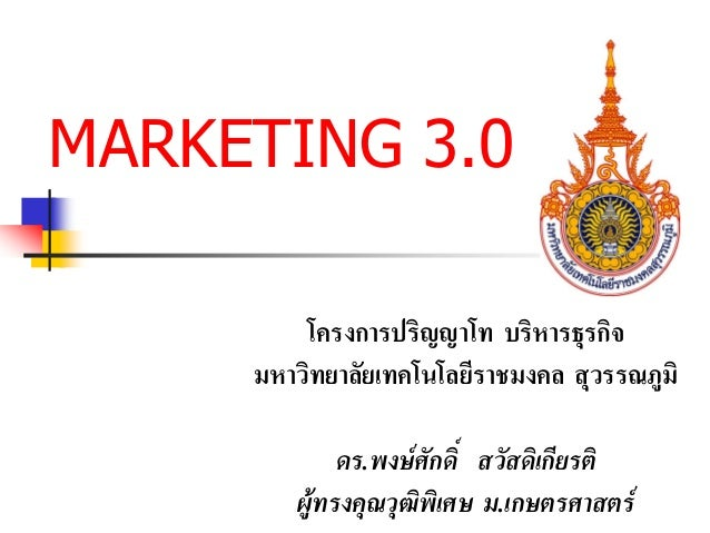 MARKETING 3.0 โครงการปริญญาโท บริหารธุรกิจ มหาวิทยาลัยเทคโนโลยีราชมงคล สุวรรณภูมิ ดร.พงษศักดิ์ สวัสดิเกียรติ ผูทรงคุณวุฒ...