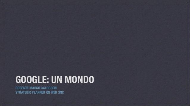 GOOGLE: UN MONDO DOCENTE MARCO BALDOCCHI STRATEGIC PLANNER ON WEB SNC