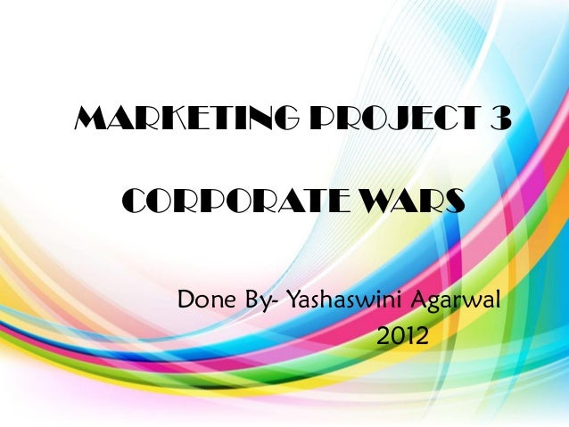 MARKETING PROJECT 3 CORPORATE WARS Done By- Yashaswini Agarwal 2012