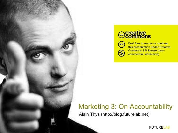 Marketing 3: On Accountability Alain Thys (http://blog.futurelab.net) FUTURE LAB Feel free to re-use or mash-up this prese...