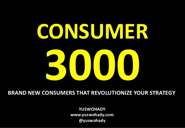 YUSWOHADY www.yuswohady.com @yuswohady CONSUMER 3000BRAND NEW CONSUMERS THAT REVOLUTIONIZE YOUR STRATEGY