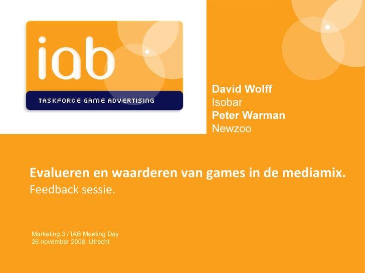 Evalueren en waarderen van games in de mediamix. Feedback sessie . Marketing 3 / IAB Meeting Day 26 november 2008, Utrecht...