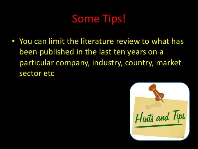 Some Tips!• You can limit the literature review to what has  been published in the last ten years on a  particular company...