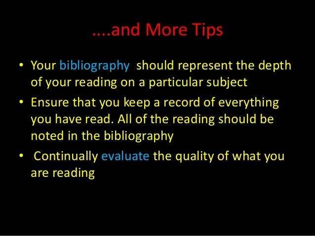 ....and More Tips• Your bibliography should represent the depth  of your reading on a particular subject• Ensure that you ...