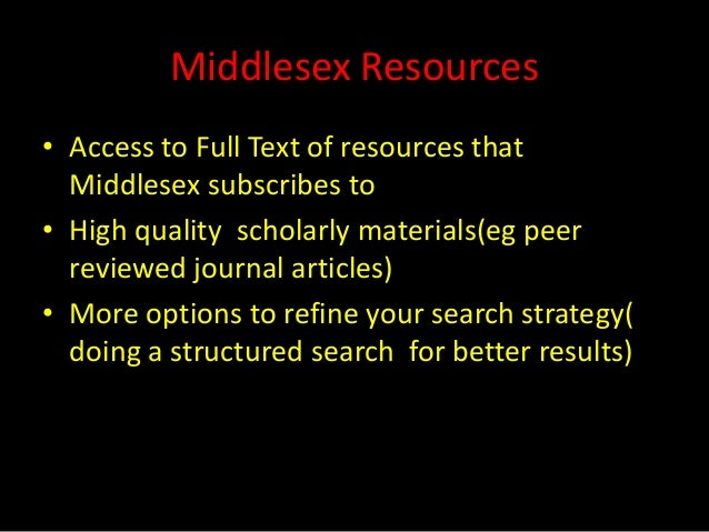 Middlesex Resources• Access to Full Text of resources that  Middlesex subscribes to• High quality scholarly materials(eg p...