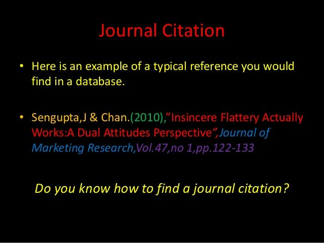 """Journal Citation• Here is an example of a typical reference you would  find in a database.• Sengupta,J & Chan.(2010),""""Insi..."""