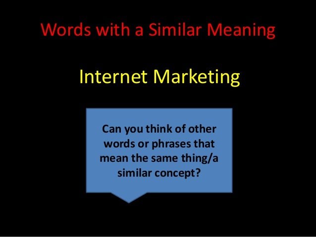 Words with a Similar Meaning    Internet Marketing       Can you think of other       words or phrases that       mean the...