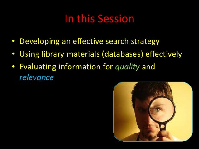In this Session• Developing an effective search strategy• Using library materials (databases) effectively• Evaluating info...