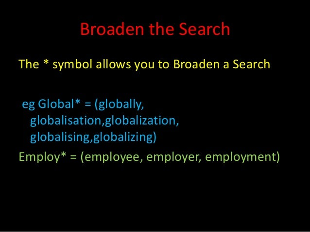 Broaden the SearchThe * symbol allows you to Broaden a Searcheg Global* = (globally, globalisation,globalization, globalis...