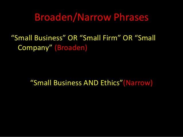 "Broaden/Narrow Phrases""Small Business"" OR ""Small Firm"" OR ""Small  Company"" (Broaden)     ""Small Business AND Ethics""(Narrow)"