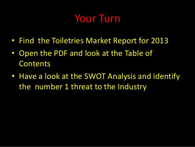 Your Turn• Find the Toiletries Market Report for 2013• Open the PDF and look at the Table of  Contents• Have a look at the...