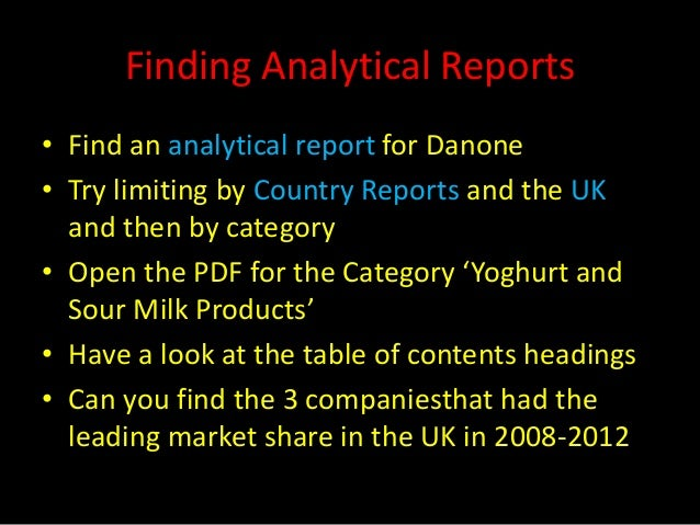 Finding Analytical Reports• Find an analytical report for Danone• Try limiting by Country Reports and the UK  and then by ...