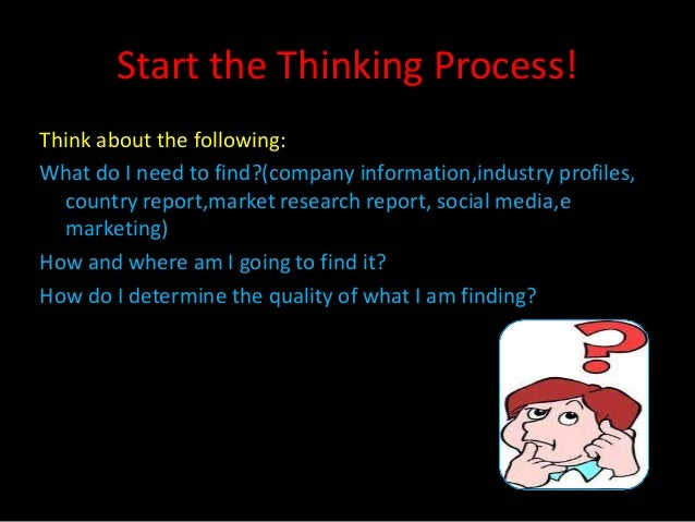 Start the Thinking Process!Think about the following:What do I need to find?(company information,industry profiles,  count...