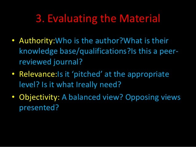 3. Evaluating the Material• Authority:Who is the author?What is their  knowledge base/qualifications?Is this a peer-  revi...