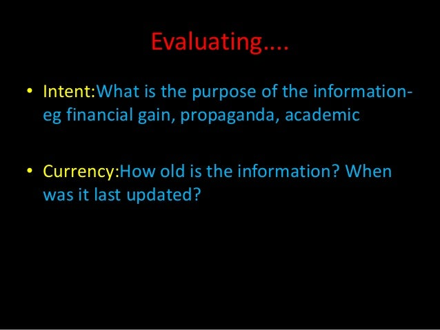 Evaluating....• Intent:What is the purpose of the information-  eg financial gain, propaganda, academic• Currency:How old ...