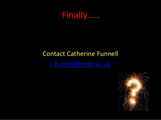 Finally.....Contact Catherine Funnell  c.funnell@mdx.ac.uk