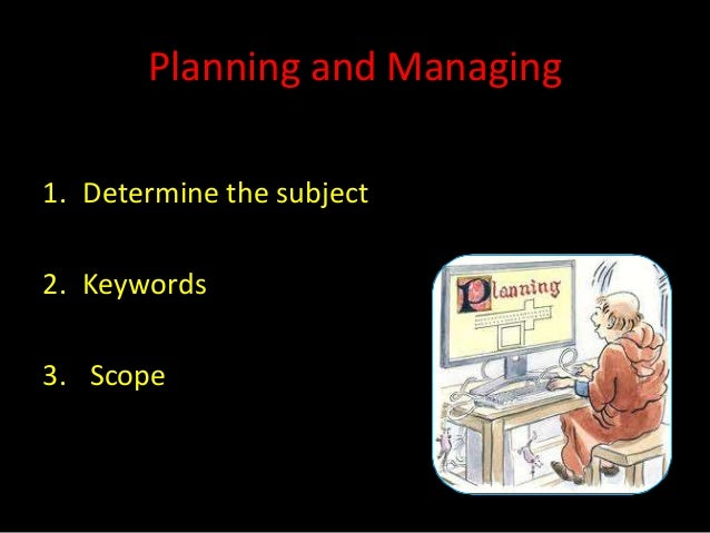 Planning and Managing1. Determine the subject2. Keywords3. Scope