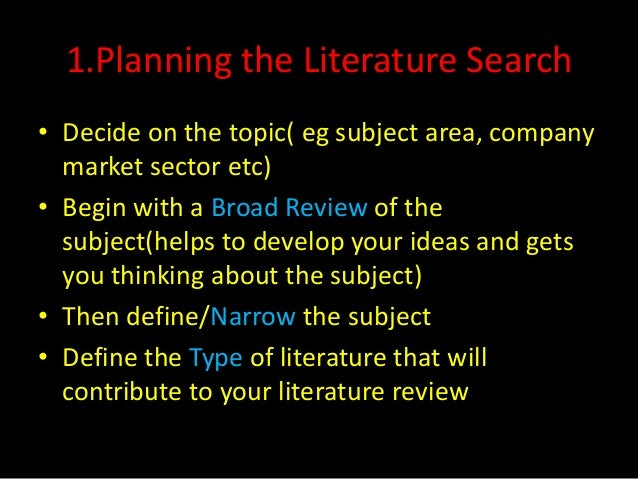 1.Planning the Literature Search• Decide on the topic( eg subject area, company  market sector etc)• Begin with a Broad Re...