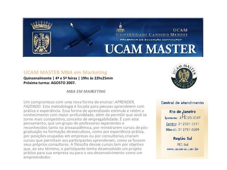 UCAM MASTER MBA em Marketing Quinzenalmente | 4ª e 5ª feiras | 19hs às 22hs25min Próxima turma: AGOSTO 2007.  MBA EM MARKE...