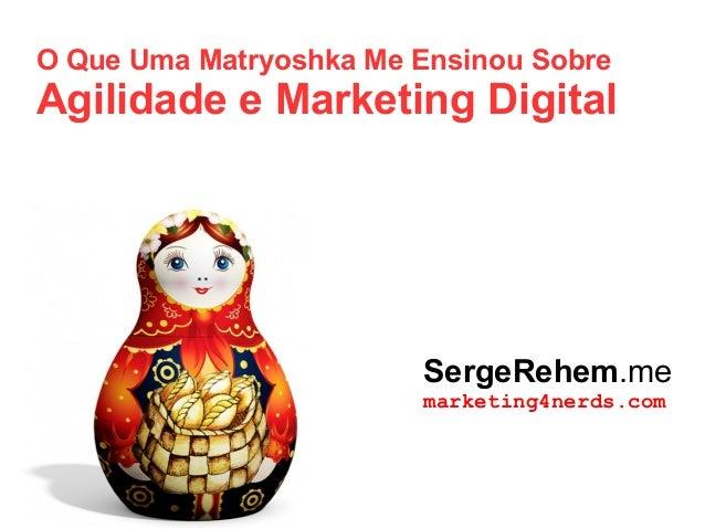 O Que Uma Matryoshka Me Ensinou Sobre Agilidade e Marketing Digital SergeRehem.me marketing4nerds.com