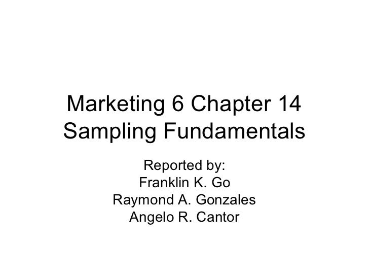 Marketing 6 Chapter 14Sampling Fundamentals        Reported by:       Franklin K. Go    Raymond A. Gonzales      Angelo R....
