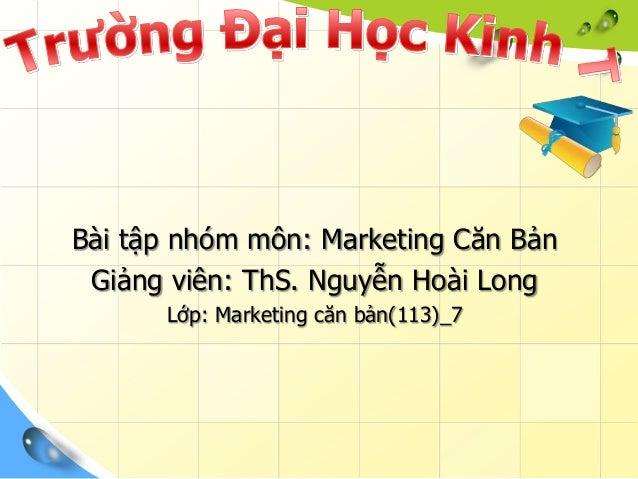Bài tập nhóm môn: Marketing Căn BảnGiảng viên: ThS. Nguyễn Hoài LongLớp: Marketing căn bản(113)_7