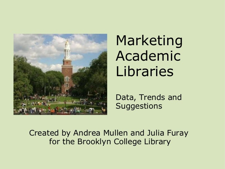 Marketing Academic Libraries  Data, Trends and Suggestions Created by Andrea Mullen and Julia Furay  for the Brooklyn Co...