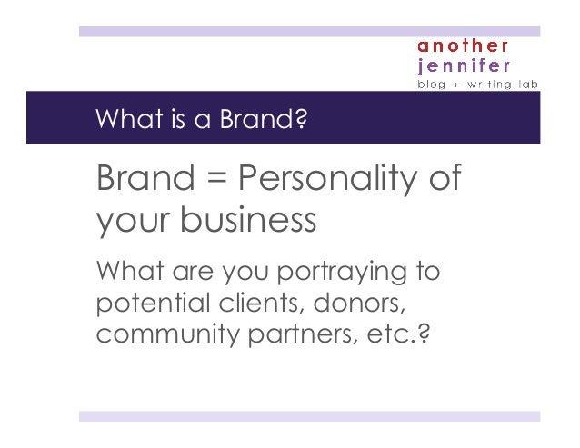 What is a Brand? Brand = Personality of your business What are you portraying to potential clients, donors, community part...