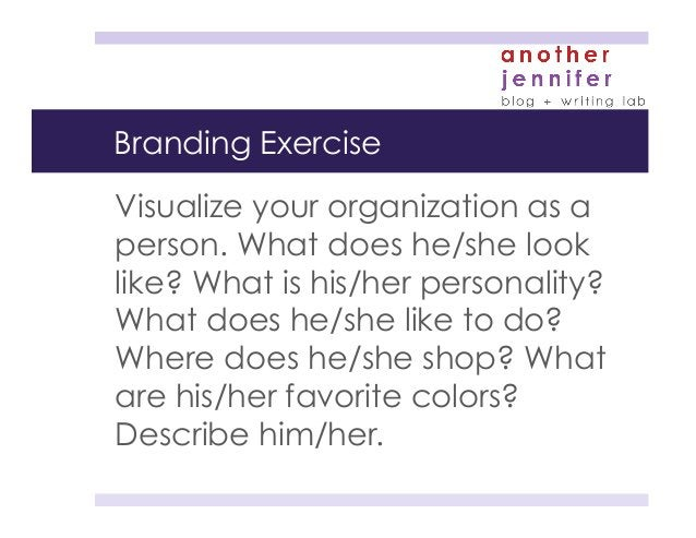 Branding Exercise Visualize your organization as a person. What does he/she look like? What is his/her personality? What d...