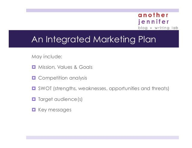 An Integrated Marketing Plan May include: ¤ Mission, Values & Goals ¤ Competition analysis ¤ SWOT (strengths, weakne...
