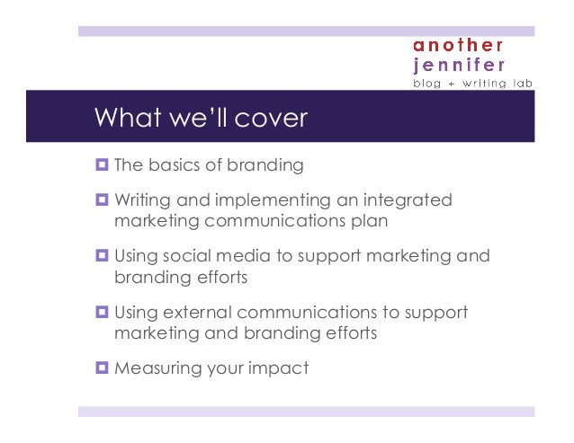 What we'll cover ¤The basics of branding ¤Writing and implementing an integrated marketing communications plan ¤Usin...