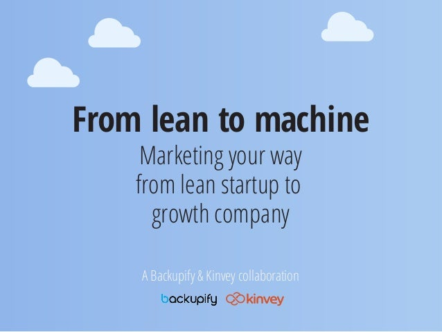 From lean to machineMarketing your wayfrom lean startup togrowth companyA Backupify & Kinvey collaboration