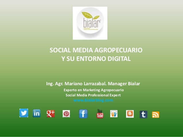 SOCIAL MEDIA AGROPECUARIO Y SU ENTORNO DIGITAL Ing. Agr. Mariano Larrazabal. Manager Bialar Experto en Marketing Agropecua...
