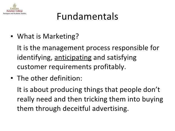 Fundamentals <ul><li>What is Marketing? </li></ul><ul><li>It is the management process responsible for identifying,  antic...