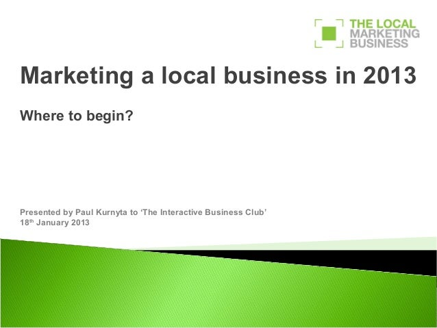 Marketing a local business in 2013Where to begin?Presented by Paul Kurnyta to 'The Interactive Business Club'18th January ...